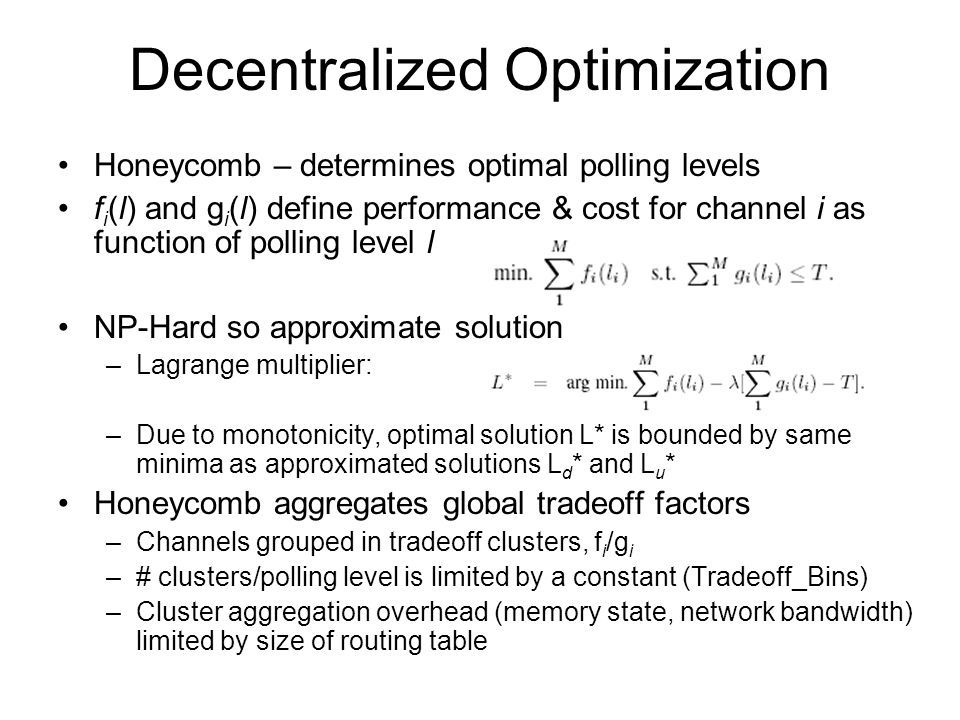 Decentralized Optimization Honeycomb – determines optimal polling levels f i (l) and g i (l) define performance & cost for channel i as function of polling level l NP-Hard so approximate solution –Lagrange multiplier: –Due to monotonicity, optimal solution L* is bounded by same minima as approximated solutions L d * and L u * Honeycomb aggregates global tradeoff factors –Channels grouped in tradeoff clusters, f i /g i –# clusters/polling level is limited by a constant (Tradeoff_Bins) –Cluster aggregation overhead (memory state, network bandwidth) limited by size of routing table