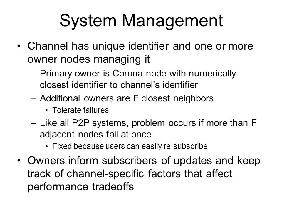System Management Channel has unique identifier and one or more owner nodes managing it –Primary owner is Corona node with numerically closest identifier to channel's identifier –Additional owners are F closest neighbors Tolerate failures –Like all P2P systems, problem occurs if more than F adjacent nodes fail at once Fixed because users can easily re-subscribe Owners inform subscribers of updates and keep track of channel-specific factors that affect performance tradeoffs
