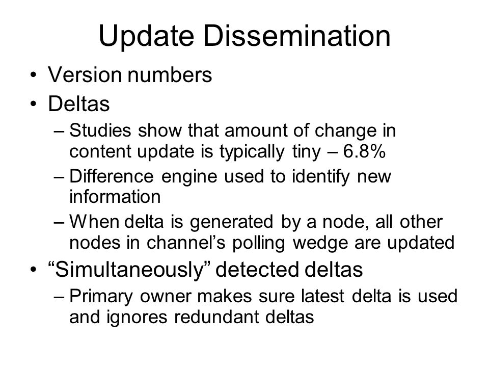 Update Dissemination Version numbers Deltas –Studies show that amount of change in content update is typically tiny – 6.8% –Difference engine used to identify new information –When delta is generated by a node, all other nodes in channel's polling wedge are updated Simultaneously detected deltas –Primary owner makes sure latest delta is used and ignores redundant deltas