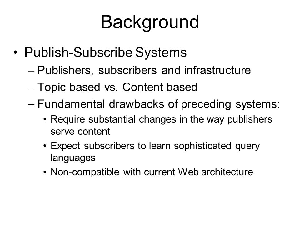 Background Publish-Subscribe Systems –Publishers, subscribers and infrastructure –Topic based vs.