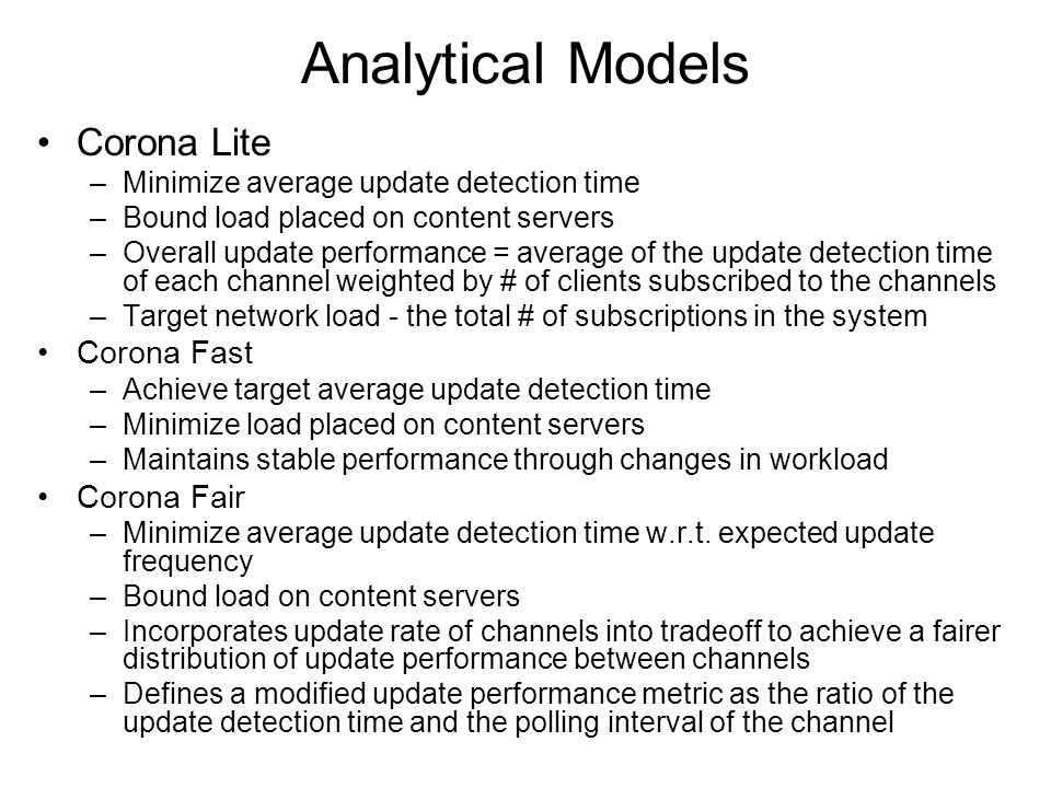 Analytical Models Corona Lite –Minimize average update detection time –Bound load placed on content servers –Overall update performance = average of the update detection time of each channel weighted by # of clients subscribed to the channels –Target network load - the total # of subscriptions in the system Corona Fast –Achieve target average update detection time –Minimize load placed on content servers –Maintains stable performance through changes in workload Corona Fair –Minimize average update detection time w.r.t.
