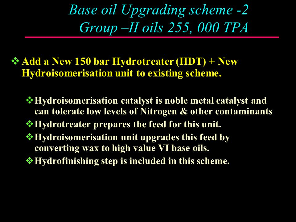 Base Oil Upgrading Scheme- 2 Group-II Base Oils : 255,000 TPA V PS HDT (150 bar) 289000 NMP EXTRACTION HYDRO ISOM/ HYF SD A SD U Distillate to fuel Co