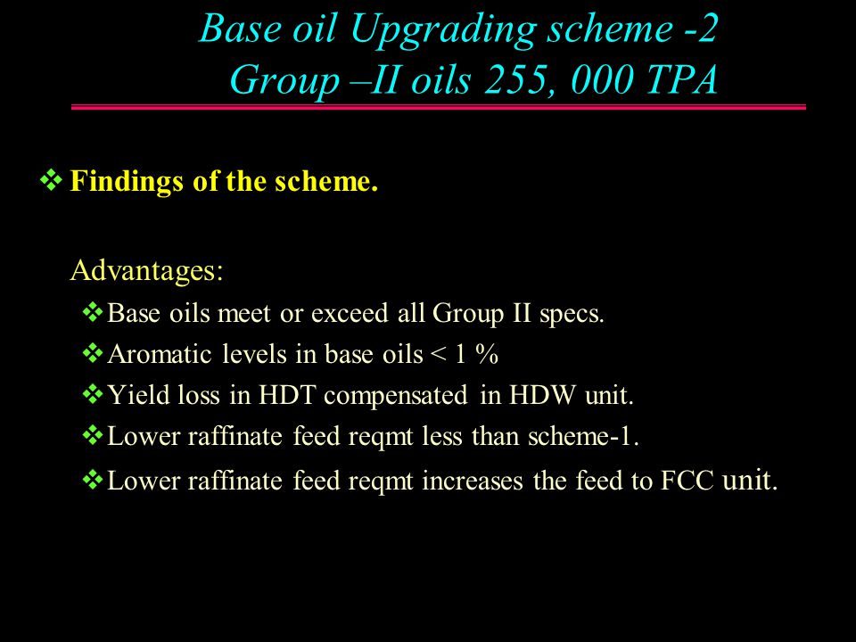 Base oil Upgrading scheme -2 Group –II oils 255, 000 TPA  Add a New 150 bar Hydrotreater (HDT) + New Hydroisomerisation unit to existing scheme.  Hy
