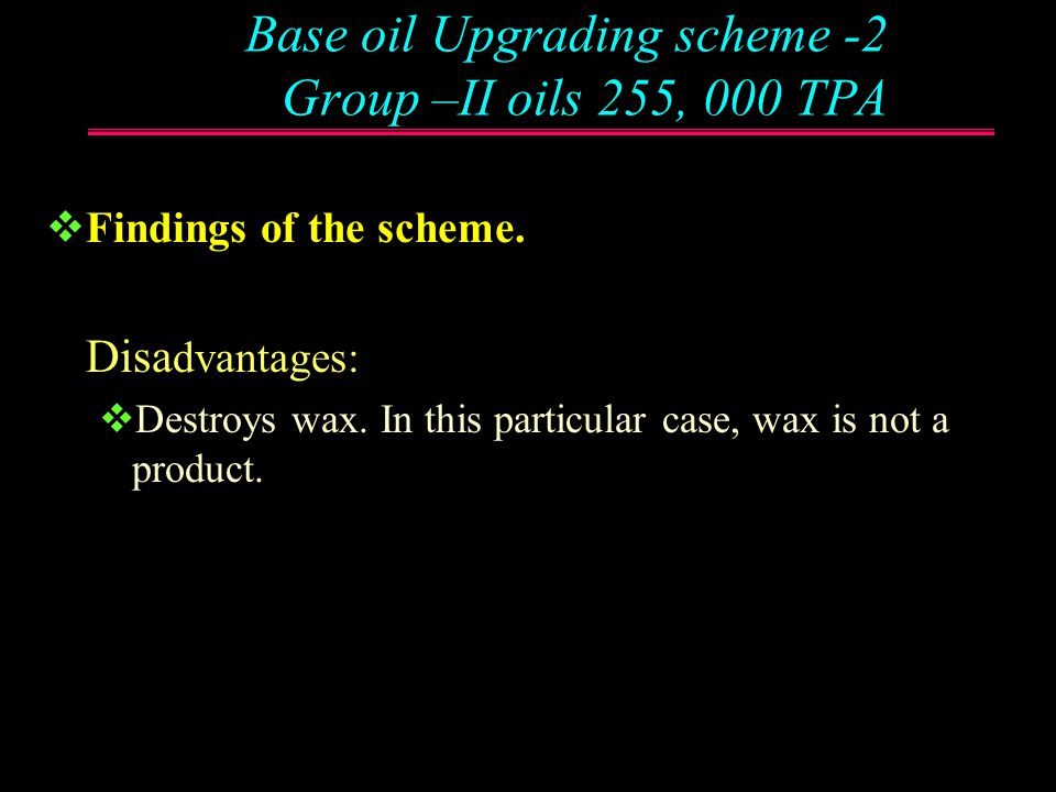 Base oil Upgrading scheme -2 Group –II oils 255, 000 TPA  Findings of the scheme.