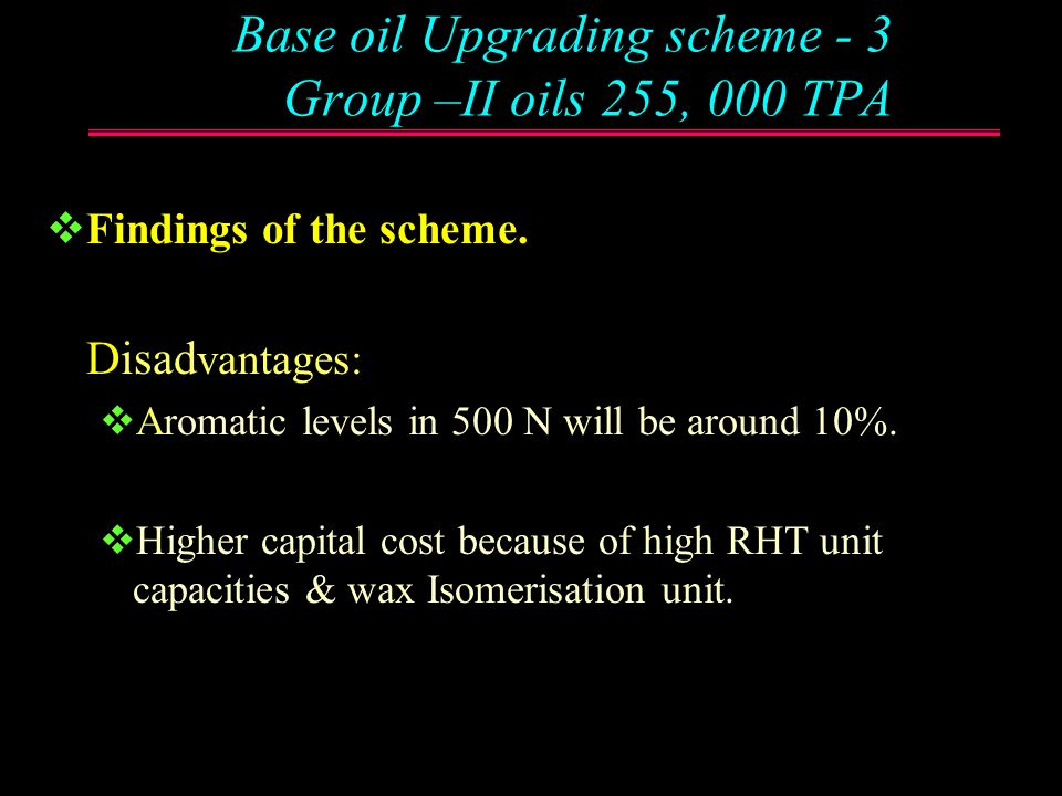 Base oil Upgrading scheme -3 Group –II oils 255, 000 TPA  Findings of the scheme. Advantages:  Base oils from SDU meet bare minimum Group II specs.
