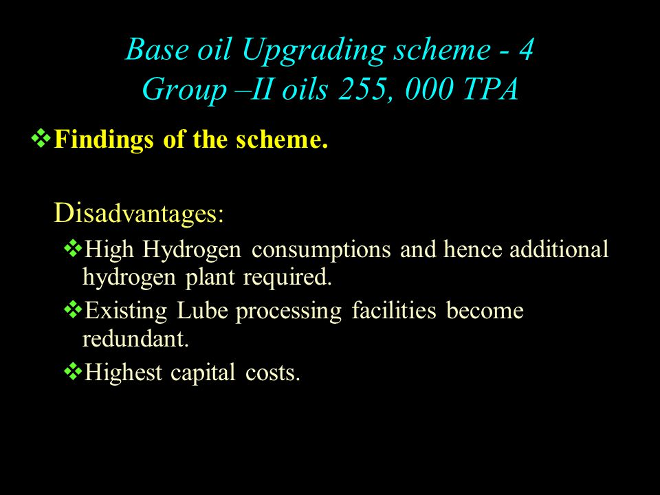 Base oil Upgrading scheme -4 Group –II oils 255, 000 TPA  Findings of the scheme. Advantages:  Flexibility to process higher volumes of high sulfur