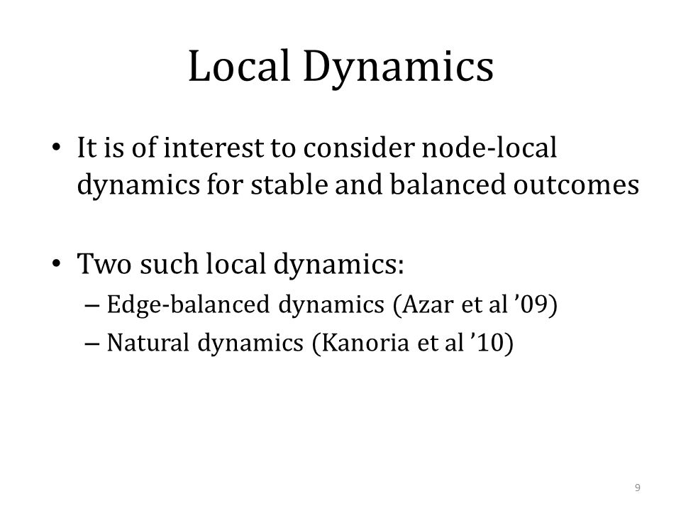 Local Dynamics It is of interest to consider node-local dynamics for stable and balanced outcomes Two such local dynamics: – Edge-balanced dynamics (Azar et al '09) – Natural dynamics (Kanoria et al '10) 9