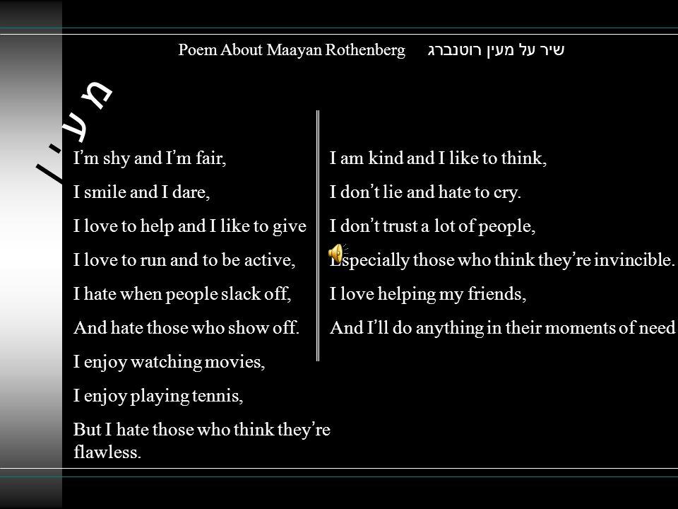מ ע י ןמ ע י ן שיר על מעין רוטנברג Poem About Maayan Rothenberg I ' m shy and I ' m fair, I smile and I dare, I love to help and I like to give I love to run and to be active, I hate when people slack off, And hate those who show off.