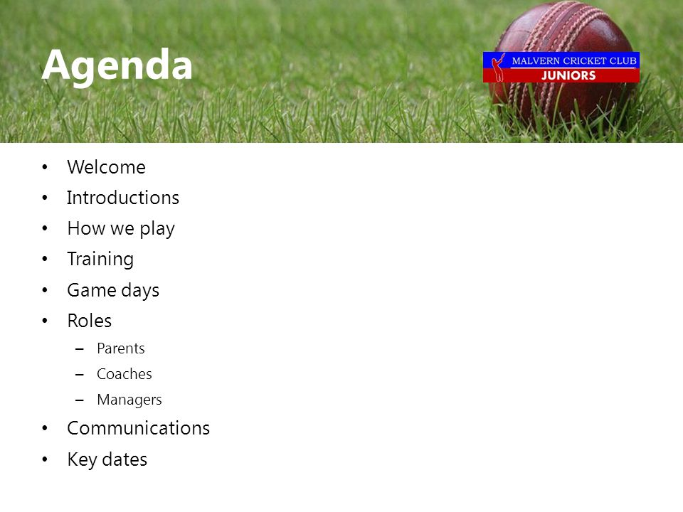 Welcome Introductions How we play Training Game days Roles – Parents – Coaches – Managers Communications Key dates Agenda