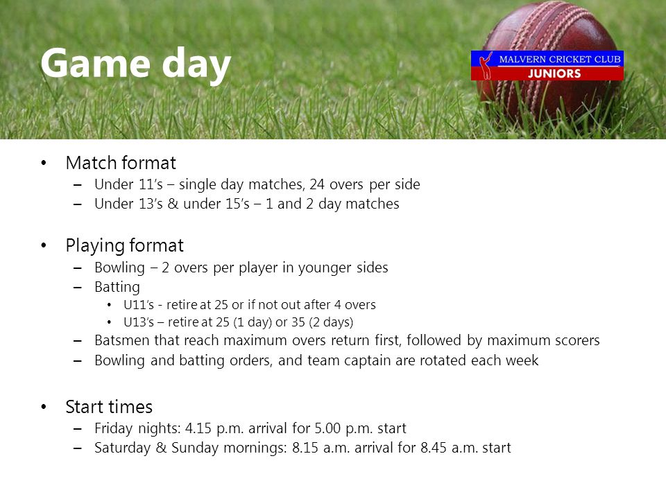 Match format – Under 11's – single day matches, 24 overs per side – Under 13's & under 15's – 1 and 2 day matches Playing format – Bowling – 2 overs per player in younger sides – Batting U11's - retire at 25 or if not out after 4 overs U13's – retire at 25 (1 day) or 35 (2 days) – Batsmen that reach maximum overs return first, followed by maximum scorers – Bowling and batting orders, and team captain are rotated each week Start times – Friday nights: 4.15 p.m.