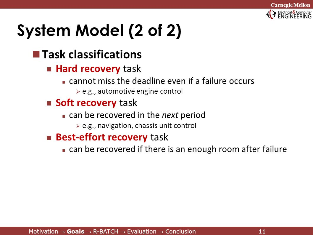 Carnegie Mellon Motivation → Goals → R-BATCH → Evaluation → Conclusion11 System Model (2 of 2) Task classifications Hard recovery task cannot miss the deadline even if a failure occurs  e.g., automotive engine control Soft recovery task can be recovered in the next period  e.g., navigation, chassis unit control Best-effort recovery task can be recovered if there is an enough room after failure Motivation → Goals → R-BATCH → Evaluation → Conclusion11