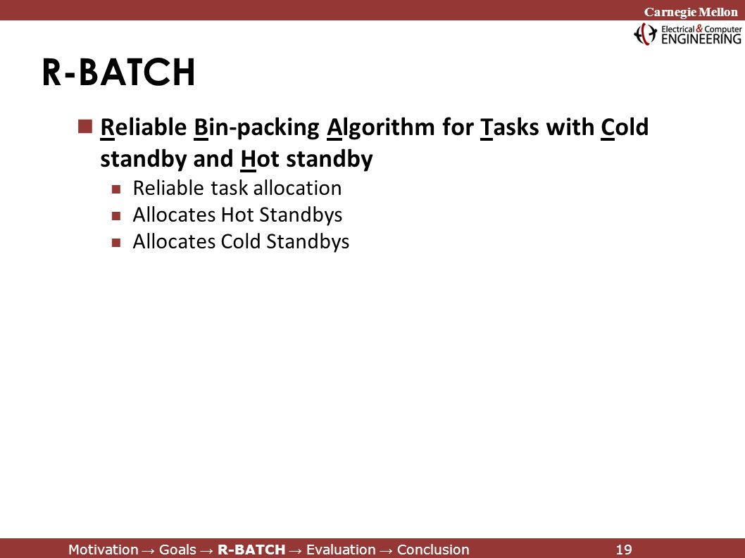 Carnegie Mellon Motivation → Goals → R-BATCH → Evaluation → Conclusion19 R-BATCH Reliable Bin-packing Algorithm for Tasks with Cold standby and Hot standby Reliable task allocation Allocates Hot Standbys Allocates Cold Standbys Motivation → Goals → R-BATCH → Evaluation → Conclusion19