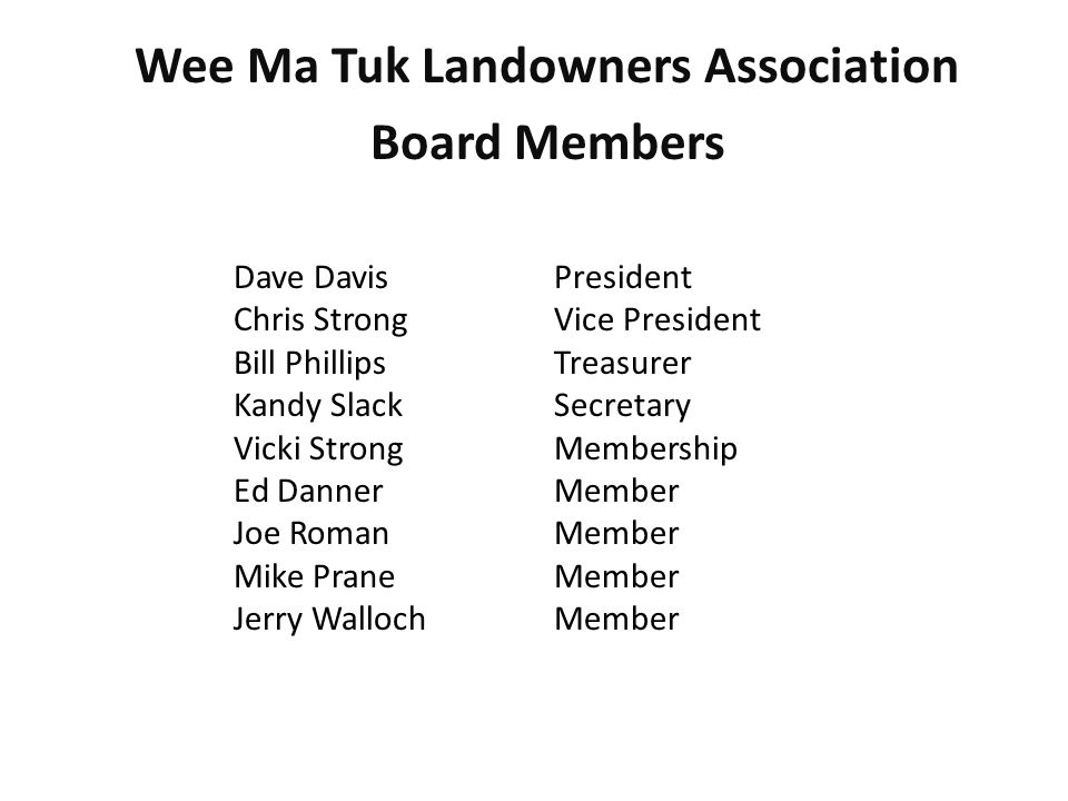 Wee Ma Tuk Landowners Association Board Members Dave Davis President Chris StrongVice President Bill PhillipsTreasurer Kandy SlackSecretary Vicki Strong Membership Ed DannerMember Joe RomanMember Mike PraneMember Jerry WallochMember