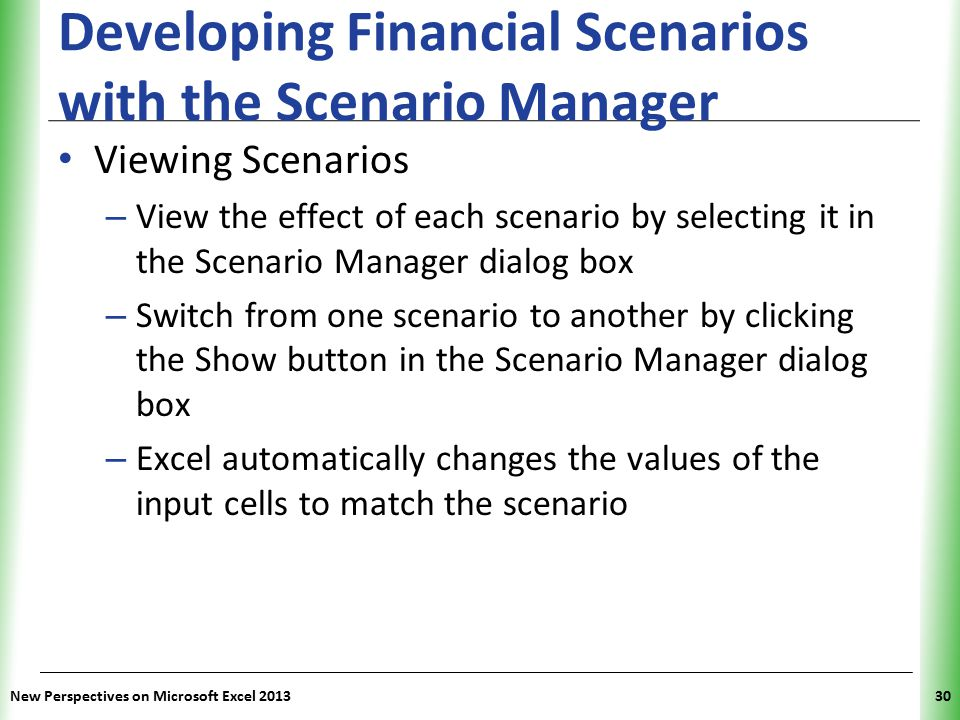 XP New Perspectives on Microsoft Excel 201330 Developing Financial Scenarios with the Scenario Manager Viewing Scenarios – View the effect of each sce