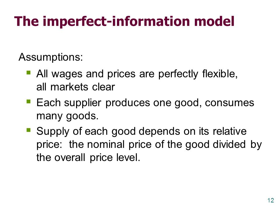 12 The imperfect-information model Assumptions:  All wages and prices are perfectly flexible, all markets clear  Each supplier produces one good, co