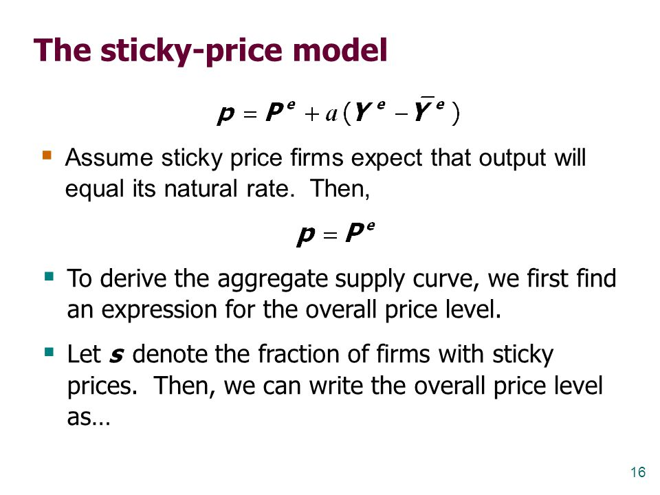 16 The sticky-price model  Assume sticky price firms expect that output will equal its natural rate. Then,  To derive the aggregate supply curve, we