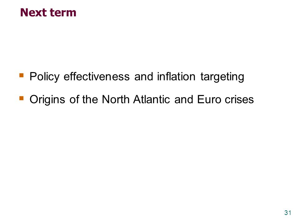 31 Next term  Policy effectiveness and inflation targeting  Origins of the North Atlantic and Euro crises