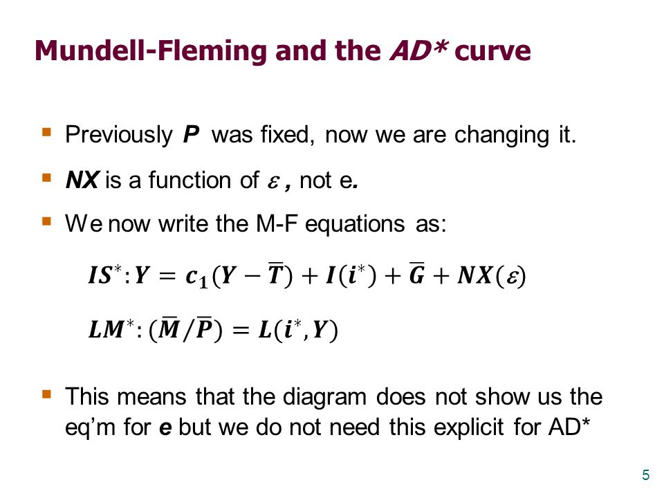 5 Mundell-Fleming and the AD* curve  Previously P was fixed, now we are changing it.  NX is a function of , not e.  We now write the M-F equations