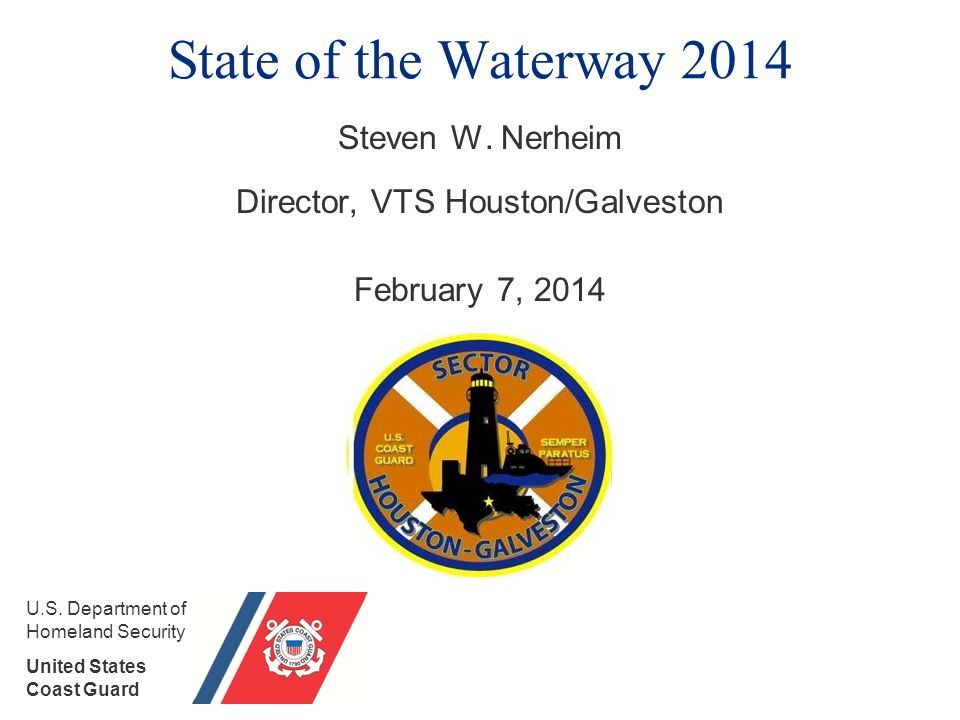 State of the Waterway 2014 Steven W. Nerheim Director, VTS Houston/Galveston February 7, 2014 U.S.