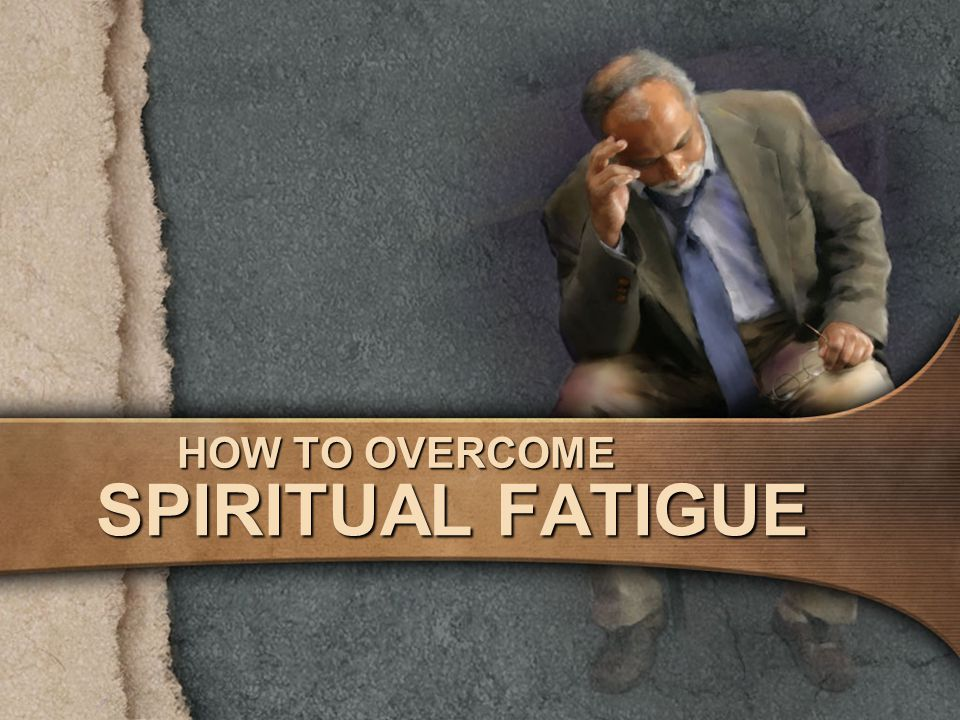 HOW TO OVERCOME SPIRITUAL FATIGUE