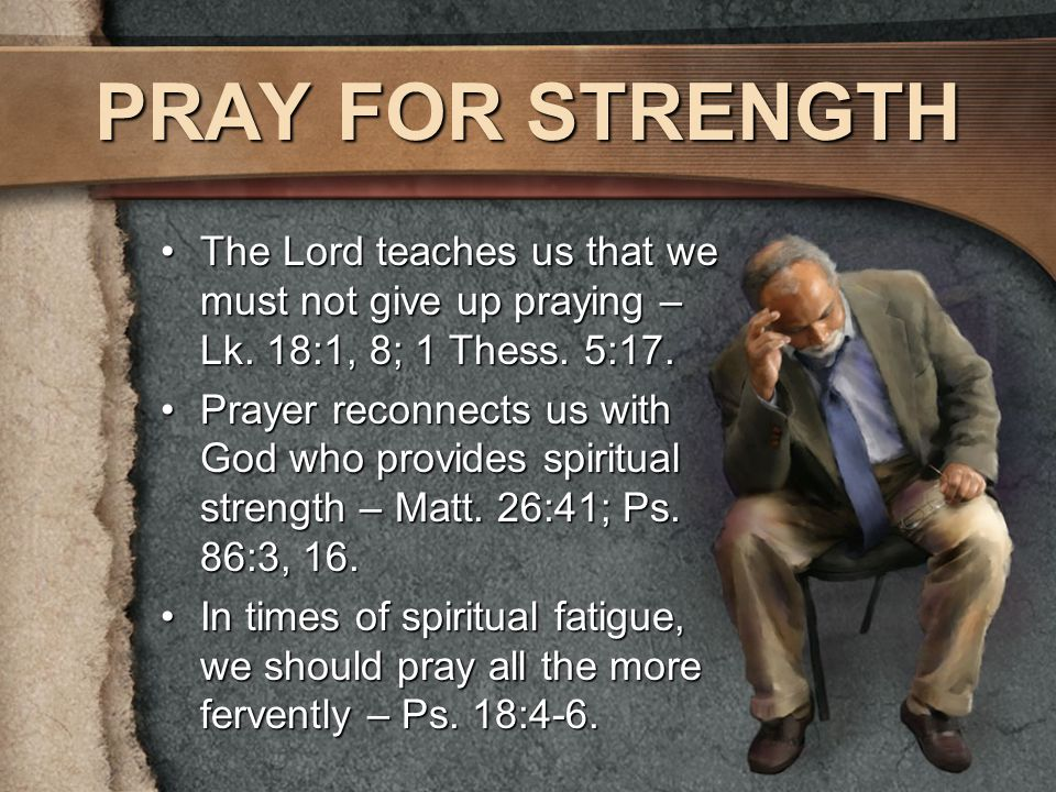 PRAY FOR STRENGTH The Lord teaches us that we must not give up praying – Lk.