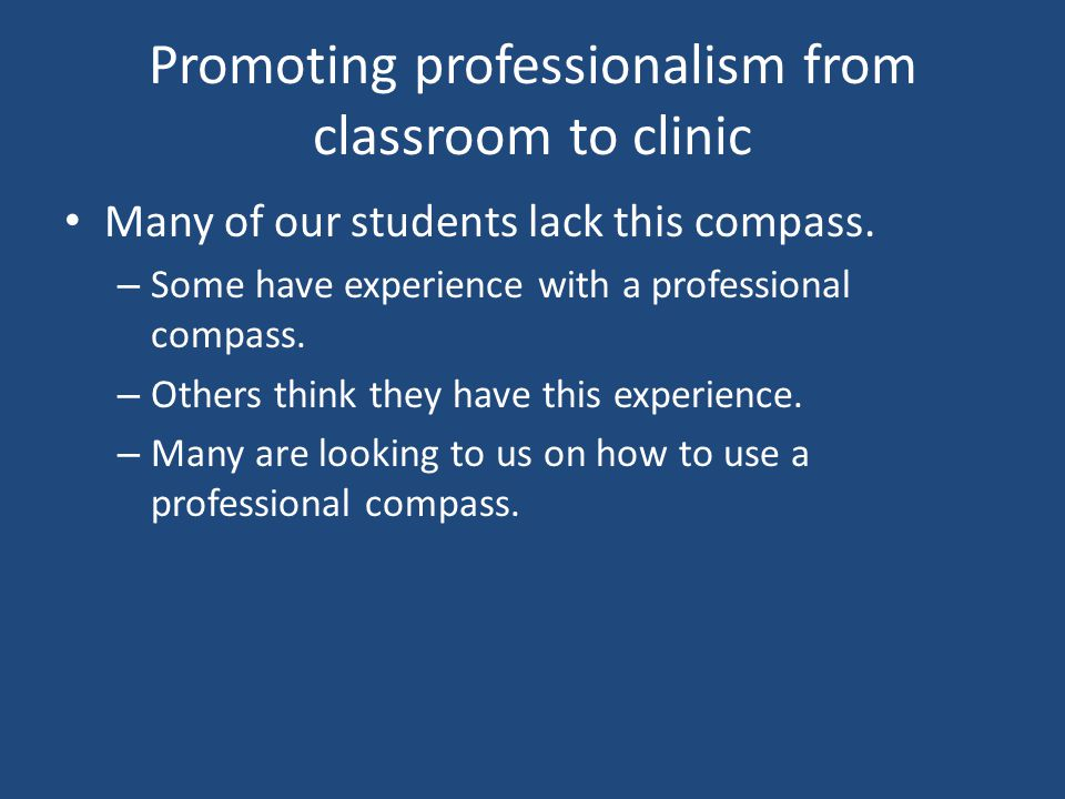 Promoting professionalism from classroom to clinic Many of our students lack this compass.