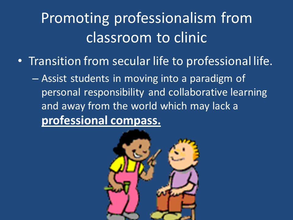 Promoting professionalism from classroom to clinic Transition from secular life to professional life.