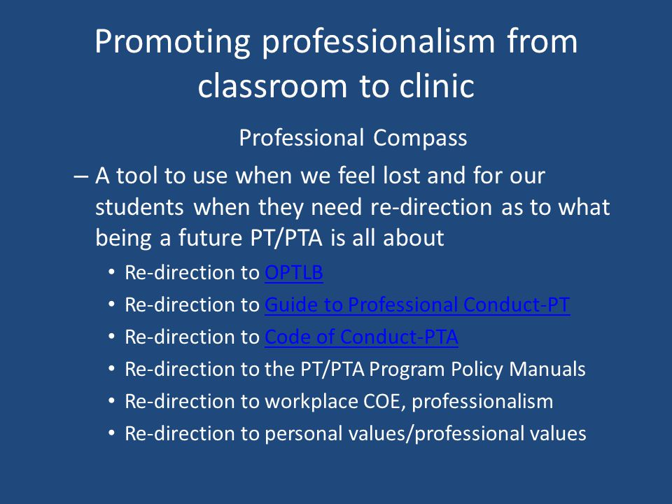Promoting professionalism from classroom to clinic Professional Compass – A tool to use when we feel lost and for our students when they need re-direction as to what being a future PT/PTA is all about Re-direction to OPTLBOPTLB Re-direction to Guide to Professional Conduct-PTGuide to Professional Conduct-PT Re-direction to Code of Conduct-PTACode of Conduct-PTA Re-direction to the PT/PTA Program Policy Manuals Re-direction to workplace COE, professionalism Re-direction to personal values/professional values