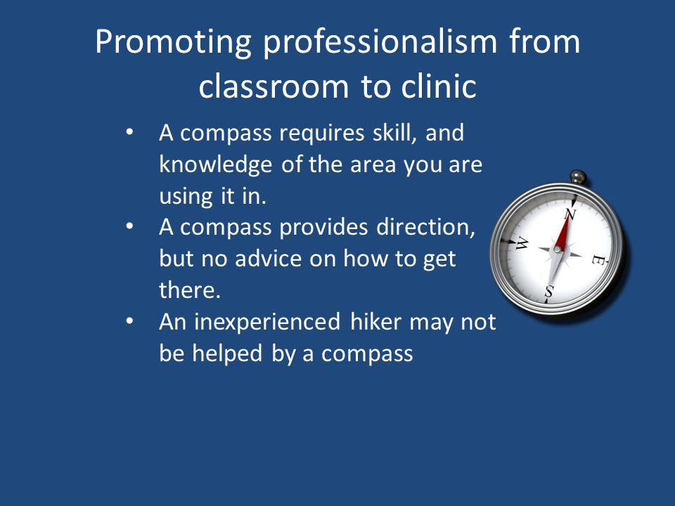 Promoting professionalism from classroom to clinic A compass requires skill, and knowledge of the area you are using it in.