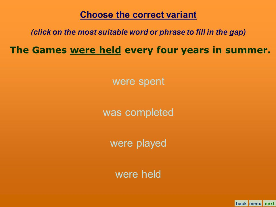Choose the correct variant (click on the most suitable word or phrase to fill in the gap) were spent was completed were played were held The Games … every four years in summer.
