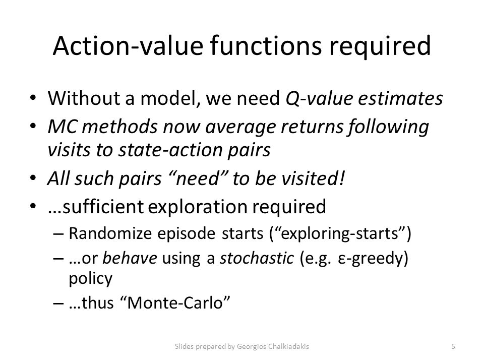 Action-value functions required Without a model, we need Q-value estimates MC methods now average returns following visits to state-action pairs All such pairs need to be visited.