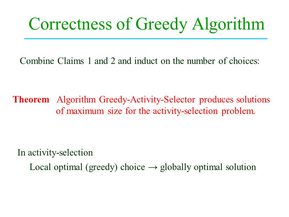 Correctness of Greedy Algorithm Combine Claims 1 and 2 and induct on the number of choices: Theorem Algorithm Greedy-Activity-Selector produces solutions of maximum size for the activity-selection problem.
