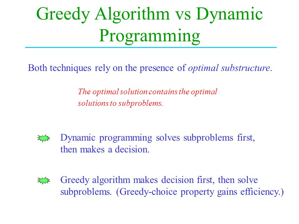 Greedy Algorithm vs Dynamic Programming Dynamic programming solves subproblems first, then makes a decision.