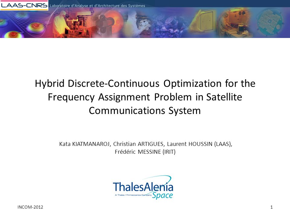 Hybrid Discrete-Continuous Optimization for the Frequency Assignment Problem in Satellite Communications System Kata KIATMANAROJ, Christian ARTIGUES, Laurent HOUSSIN (LAAS), Frédéric MESSINE (IRIT) 1INCOM-2012