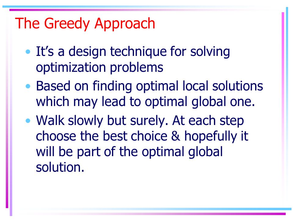 The Greedy Approach It's a design technique for solving optimization problems Based on finding optimal local solutions which may lead to optimal globa