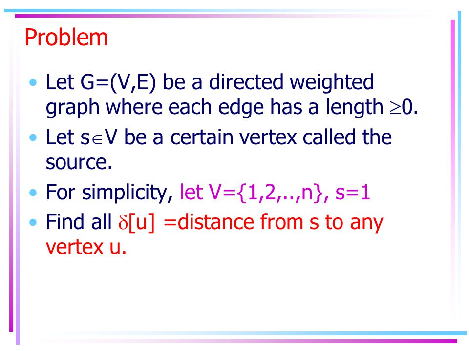 Problem Let G=(V,E) be a directed weighted graph where each edge has a length  0. Let s  V be a certain vertex called the source. For simplicity, le