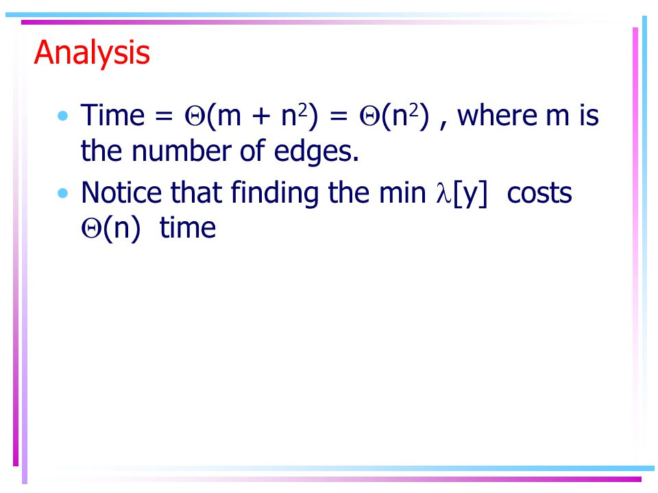 Analysis Time =  (m + n 2 ) =  (n 2 ), where m is the number of edges. Notice that finding the min [y] costs  (n) time