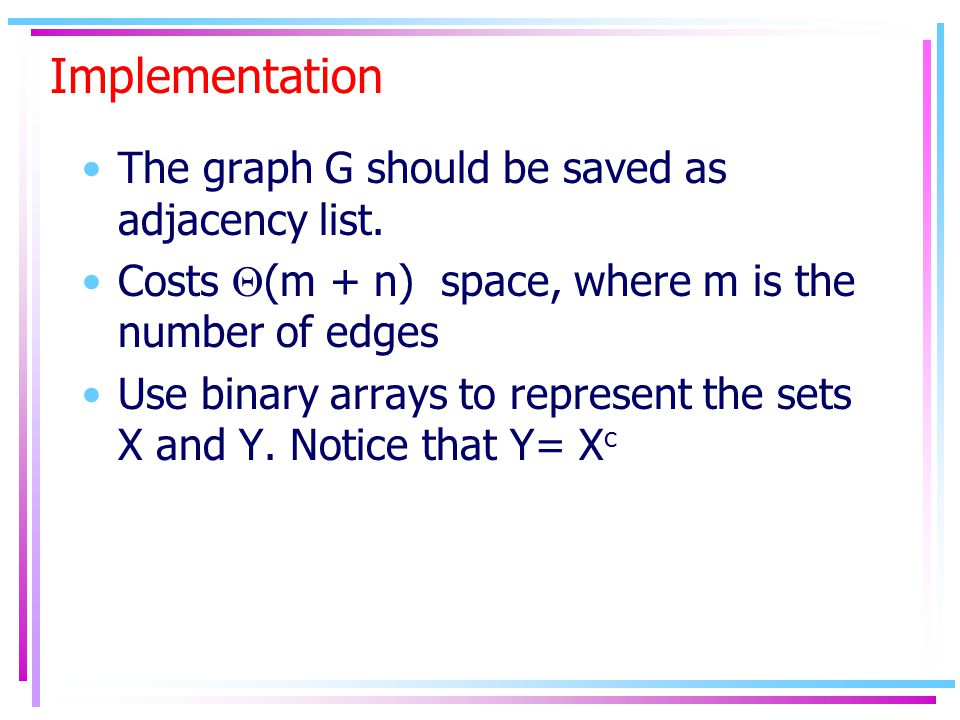 Implementation The graph G should be saved as adjacency list. Costs  (m + n) space, where m is the number of edges Use binary arrays to represent the