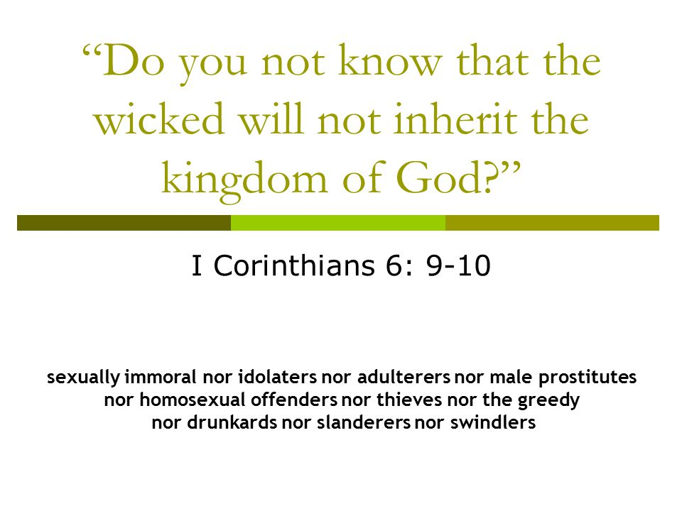 Do you not know that the wicked will not inherit the kingdom of God? I Corinthians 6: 9-10 sexually immoral nor idolaters nor adulterers nor male prostitutes nor homosexual offenders nor thieves nor the greedy nor drunkards nor slanderers nor swindlers