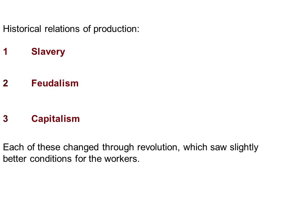 Historical relations of production: 1Slavery 2Feudalism 3Capitalism Each of these changed through revolution, which saw slightly better conditions for the workers.