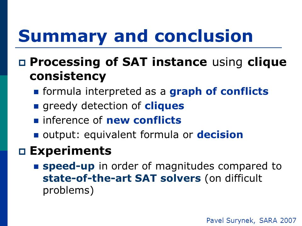 Summary and conclusion  Processing of SAT instance using clique consistency formula interpreted as a graph of conflicts greedy detection of cliques inference of new conflicts output: equivalent formula or decision  Experiments speed-up in order of magnitudes compared to state-of-the-art SAT solvers (on difficult problems) Pavel Surynek, SARA 2007
