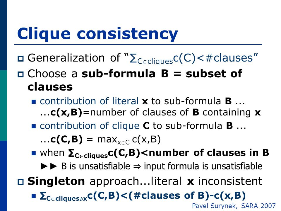 Clique consistency  Generalization of ∑ Ccliques c(C)<#clauses  Choose a sub-formula B = subset of clauses contribution of literal x to sub-formula B......c(x,B)=number of clauses of B containing x contribution of clique C to sub-formula B......c(C,B) = max xC c(x,B) when ∑ Ccliques c(C,B)<number of clauses in B ►► B is unsatisfiable ⇒ input formula is unsatisfiable  Singleton approach...literal x inconsistent ∑ Ccliques ∌ x c(C,B)<(#clauses of B)-c(x,B) Pavel Surynek, SARA 2007