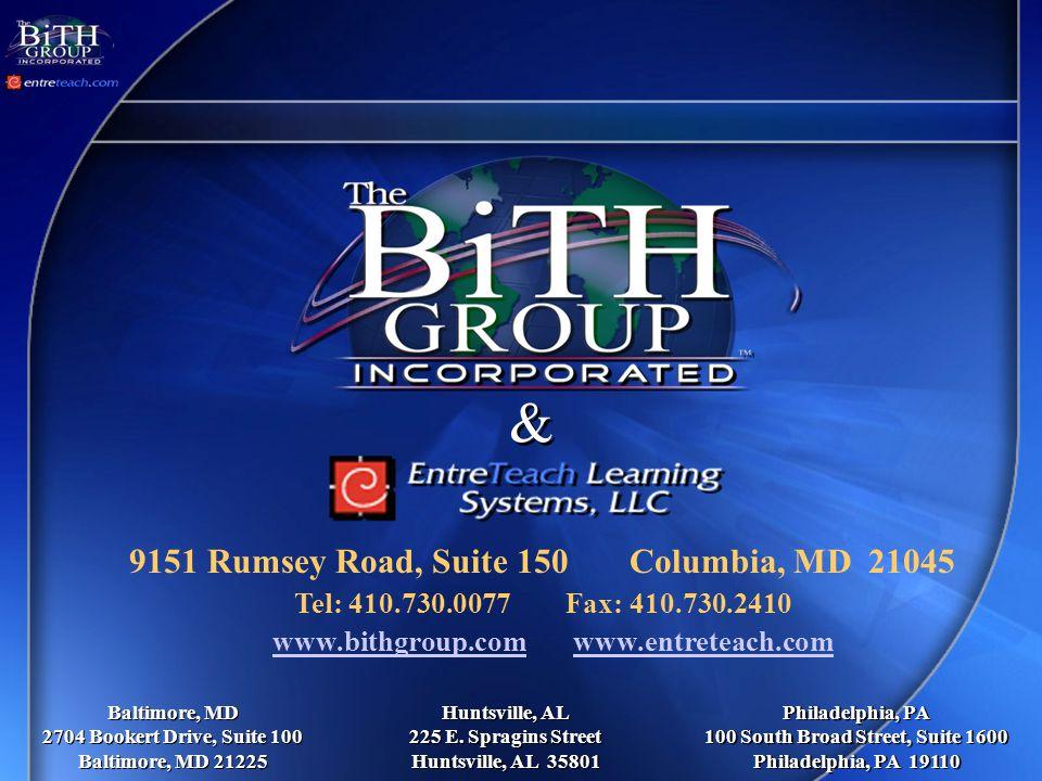9151 Rumsey Road, Suite 150 Columbia, MD 21045 Tel: 410.730.0077 Fax: 410.730.2410 www.bithgroup.com www.entreteach.comwww.bithgroup.comwww.entreteach.com Baltimore, MD 2704 Bookert Drive, Suite 100 Baltimore, MD 21225 Baltimore, MD 2704 Bookert Drive, Suite 100 Baltimore, MD 21225 Huntsville, AL 225 E.