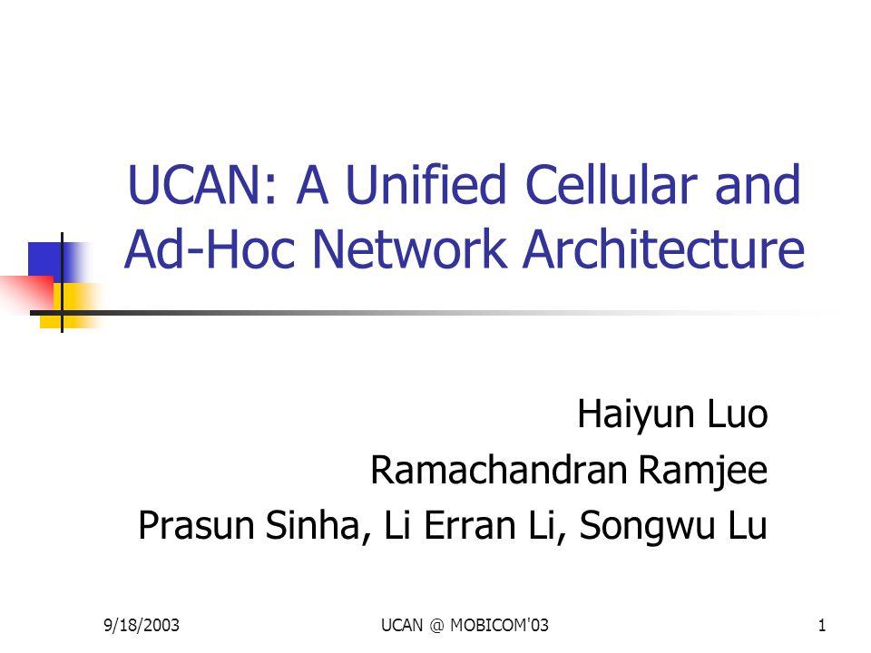 9/18/2003UCAN @ MOBICOM 031 UCAN: A Unified Cellular and Ad-Hoc Network Architecture Haiyun Luo Ramachandran Ramjee Prasun Sinha, Li Erran Li, Songwu Lu