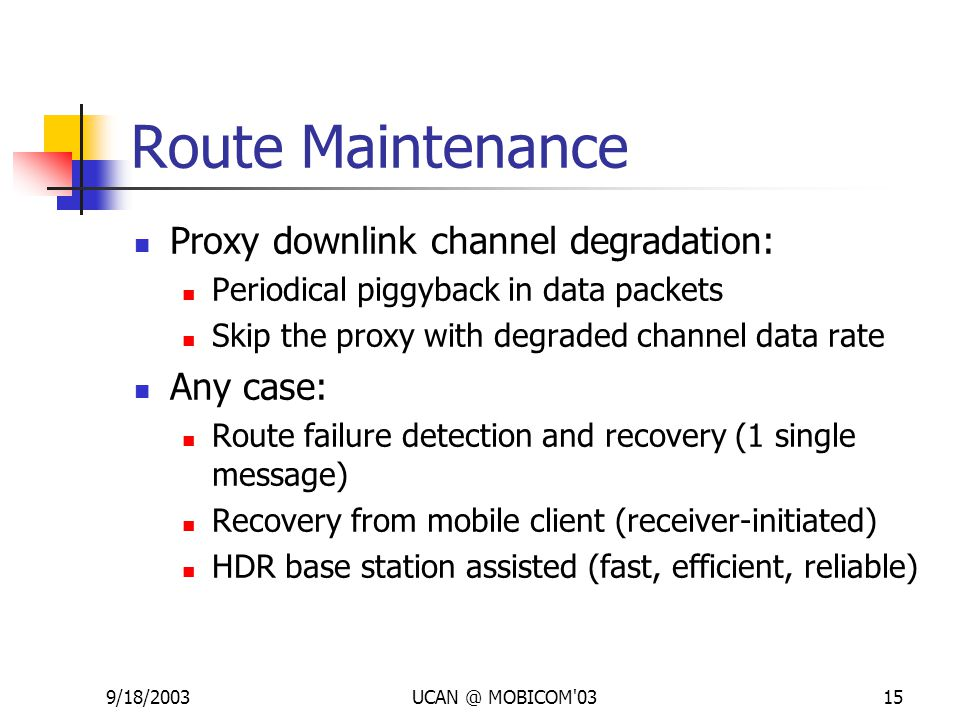 9/18/2003UCAN @ MOBICOM'0315 Route Maintenance Proxy downlink channel degradation: Periodical piggyback in data packets Skip the proxy with degraded c