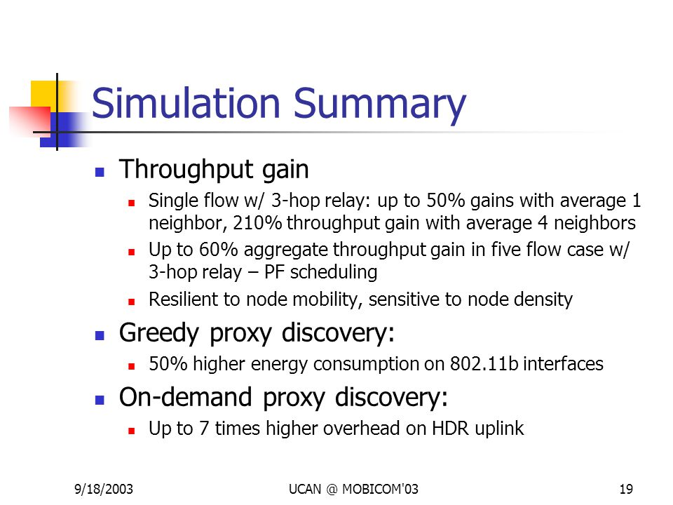 9/18/2003UCAN @ MOBICOM 0319 Simulation Summary Throughput gain Single flow w/ 3-hop relay: up to 50% gains with average 1 neighbor, 210% throughput gain with average 4 neighbors Up to 60% aggregate throughput gain in five flow case w/ 3-hop relay – PF scheduling Resilient to node mobility, sensitive to node density Greedy proxy discovery: 50% higher energy consumption on 802.11b interfaces On-demand proxy discovery: Up to 7 times higher overhead on HDR uplink