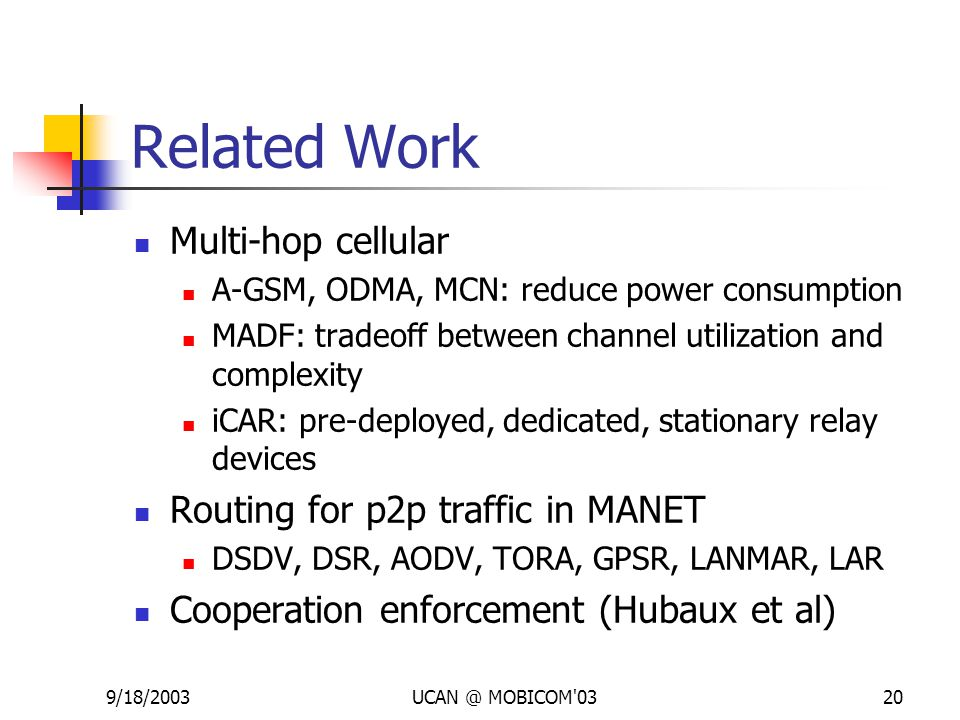 9/18/2003UCAN @ MOBICOM'0320 Related Work Multi-hop cellular A-GSM, ODMA, MCN: reduce power consumption MADF: tradeoff between channel utilization and