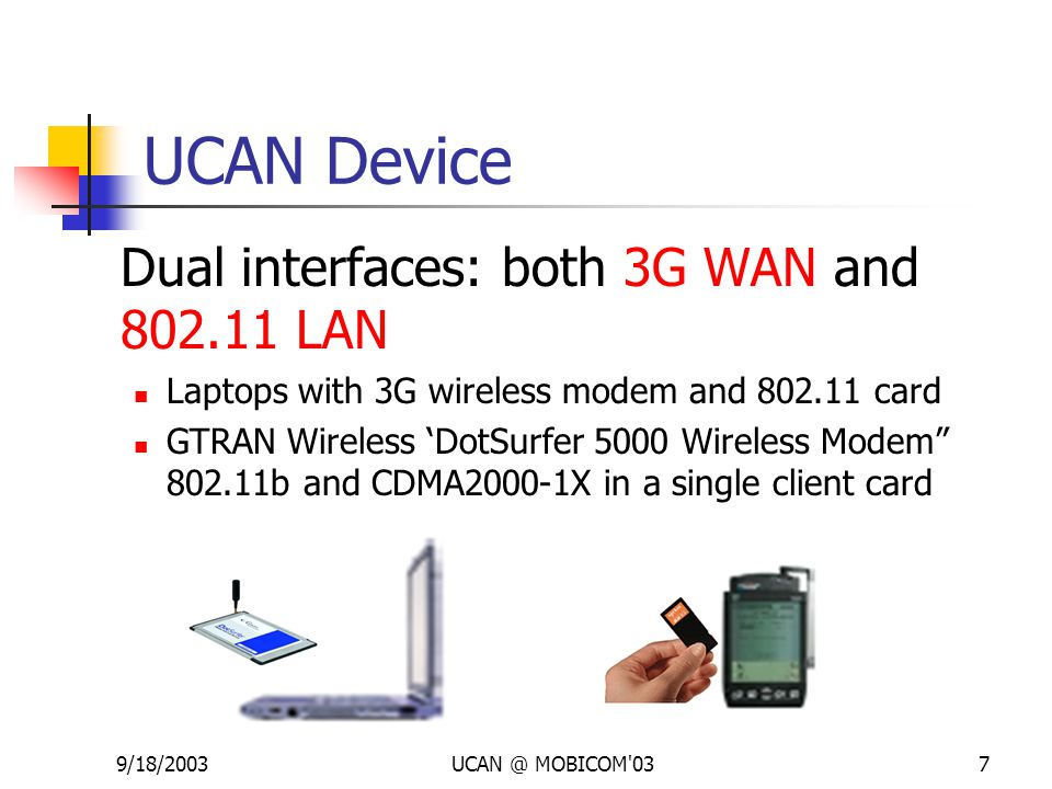 9/18/2003UCAN @ MOBICOM'037 UCAN Device Dual interfaces: both 3G WAN and 802.11 LAN Laptops with 3G wireless modem and 802.11 card GTRAN Wireless 'Dot