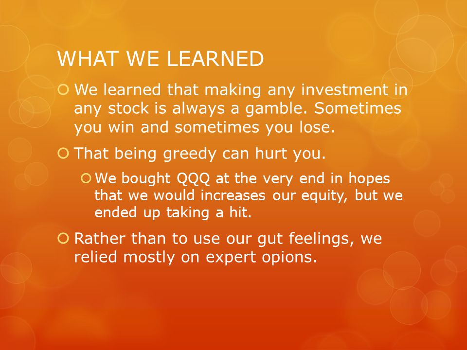 WHAT WE LEARNED  We learned that making any investment in any stock is always a gamble.