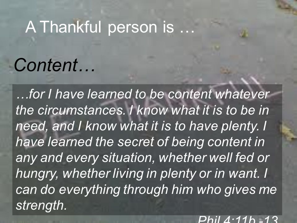 A Thankful person is … Humble… Do nothing out of selfish ambition or vain conceit, but in humility consider others better than yourselves.